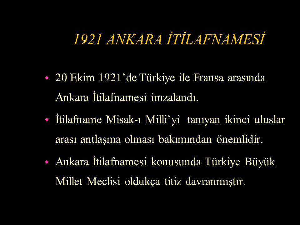 1921 ANKARA İTİLAFNAMESİ 20 Ekim 1921'de Türkiye ile Fransa arasında Ankara İtilafnamesi imzalandı.