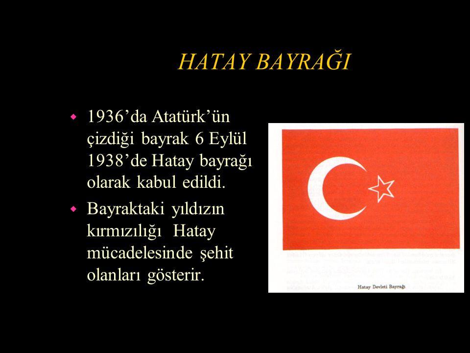 HATAY BAYRAĞI 1936'da Atatürk'ün çizdiği bayrak 6 Eylül 1938'de Hatay bayrağı olarak kabul edildi.