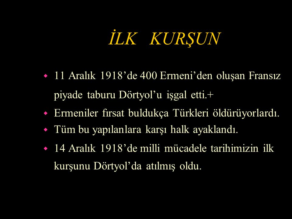İLK KURŞUN 11 Aralık 1918'de 400 Ermeni'den oluşan Fransız piyade taburu Dörtyol'u işgal etti.+ Ermeniler fırsat buldukça Türkleri öldürüyorlardı.