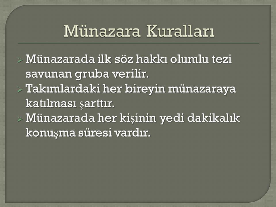 Münazara Kuralları Münazarada ilk söz hakkı olumlu tezi savunan gruba verilir. Takımlardaki her bireyin münazaraya katılması şarttır.