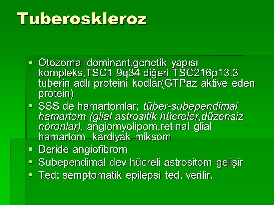 Tuberoskleroz Otozomal dominant,genetik yapısı kompleks,TSC1 9q34 diğeri TSC216p13.3 tuberin adlı proteini kodlar(GTPaz aktive eden protein)