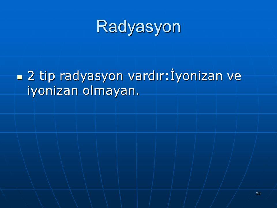Radyasyon 2 tip radyasyon vardır:İyonizan ve iyonizan olmayan.