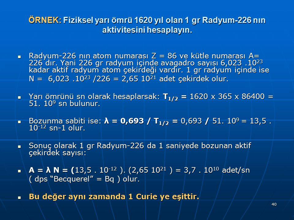 ÖRNEK: Fiziksel yarı ömrü 1620 yıl olan 1 gr Radyum-226 nın aktivitesini hesaplayın.