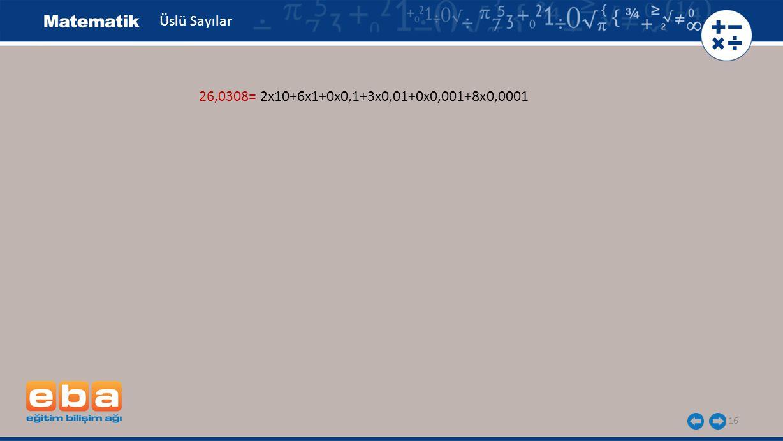 Üslü Sayılar 26,0308= 2x10+6x1+0x0,1+3x0,01+0x0,001+8x0,0001