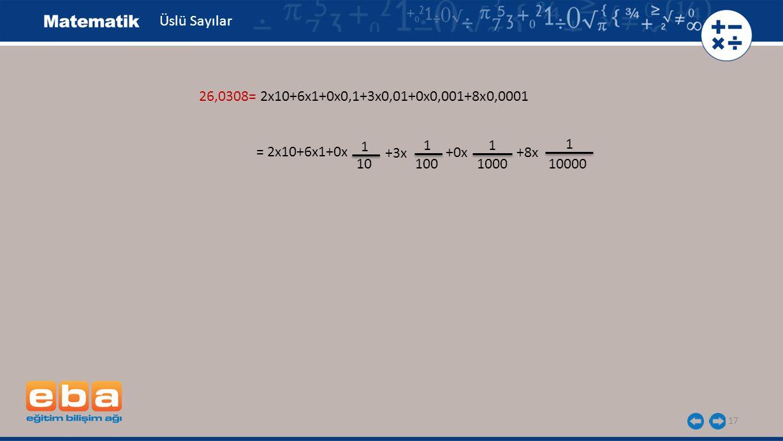 Üslü Sayılar 26,0308= 2x10+6x1+0x0,1+3x0,01+0x0,001+8x0,0001. 1. 1. 1. 1. = 2x10+6x1+0x. +3x.