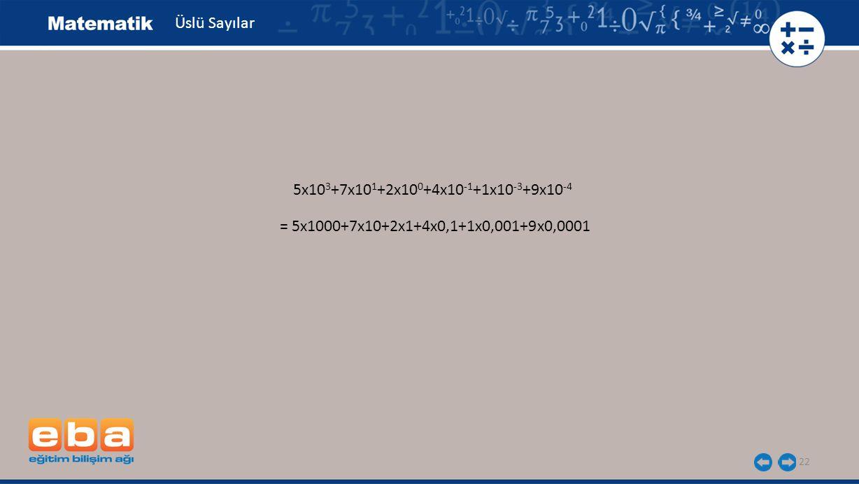 Üslü Sayılar 5x103+7x101+2x100+4x10-1+1x10-3+9x10-4 = 5x1000+7x10+2x1+4x0,1+1x0,001+9x0,0001