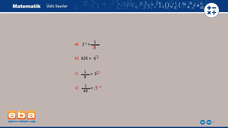 Üslü Sayılar 1 1 a) a) 2-2 = 2-2 = ☐ 4 ☐ b) b) 625 = 625 = 4 5 5 1 c) ☐ = 3 -2 9 1 ç) = ☐ 7 -2 49