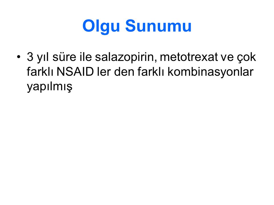 Olgu Sunumu 3 yıl süre ile salazopirin, metotrexat ve çok farklı NSAID ler den farklı kombinasyonlar yapılmış.