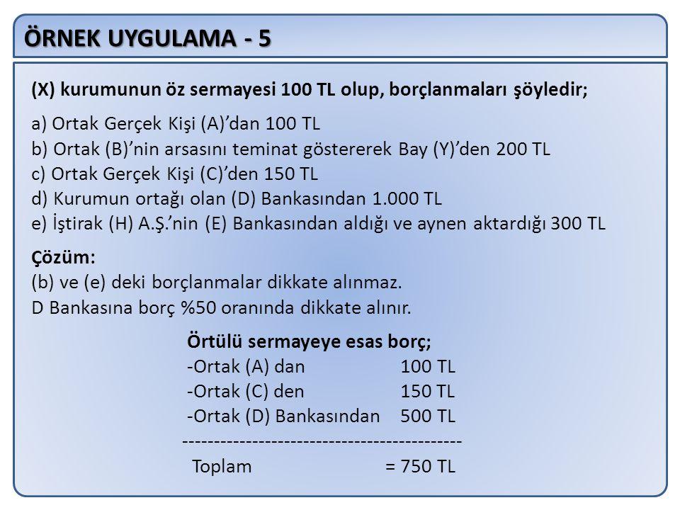 ÖRNEK UYGULAMA - 5 (X) kurumunun öz sermayesi 100 TL olup, borçlanmaları şöyledir; a) Ortak Gerçek Kişi (A)'dan 100 TL.