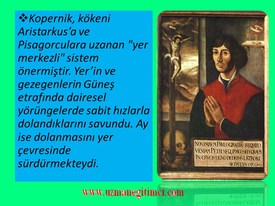 Kopernik, kökeni Aristarkus'a ve Pisagorculara uzanan yer merkezli sistem önermiştir.
