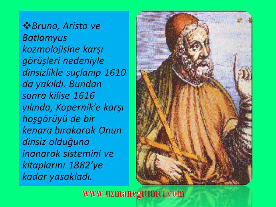 Bruno, Aristo ve Batlamyus kozmolojisine karşı görüşleri nedeniyle dinsizlikle suçlanıp 1610 da yakıldı.