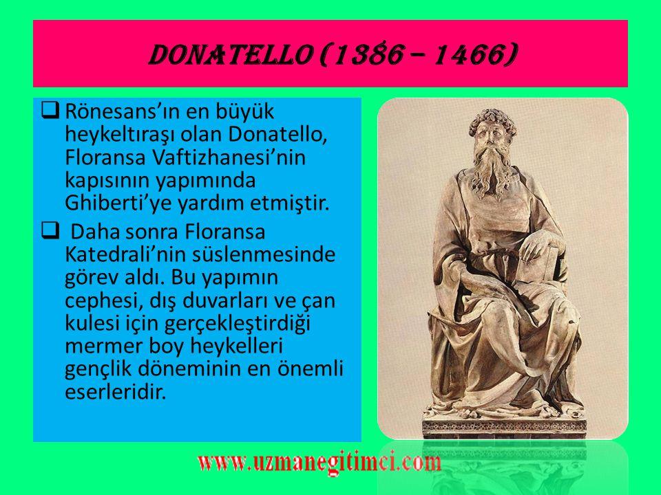 DONATELLO (1386 – 1466) Rönesans'ın en büyük heykeltıraşı olan Donatello, Floransa Vaftizhanesi'nin kapısının yapımında Ghiberti'ye yardım etmiştir.