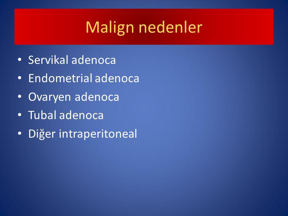 Malign nedenler Servikal adenoca Endometrial adenoca Ovaryen adenoca