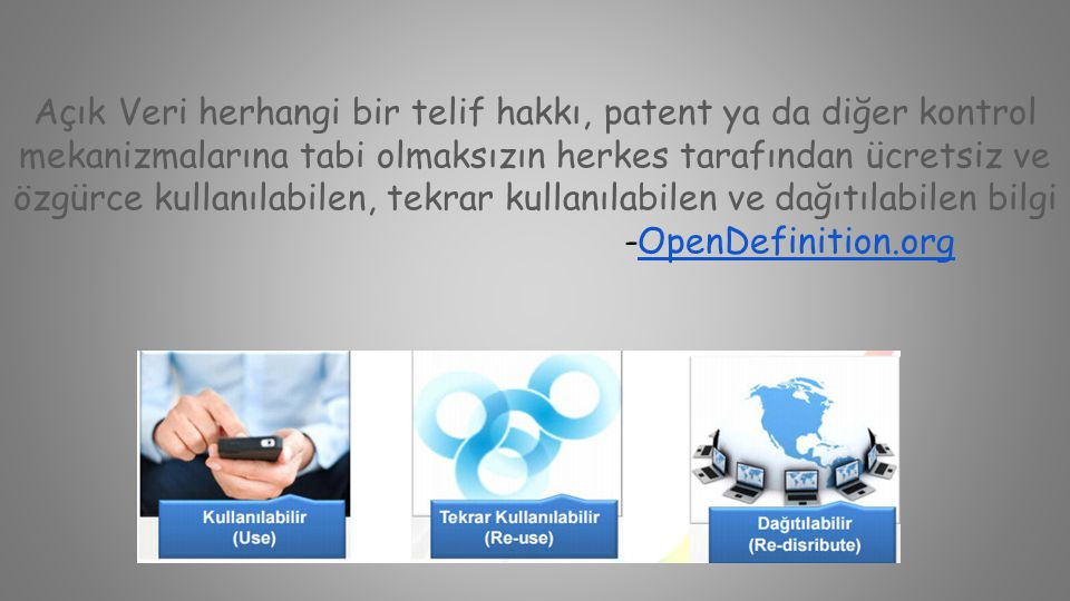 Açık Veri herhangi bir telif hakkı, patent ya da diğer kontrol mekanizmalarına tabi olmaksızın herkes tarafından ücretsiz ve özgürce kullanılabilen, tekrar kullanılabilen ve dağıtılabilen bilgi -OpenDefinition.org