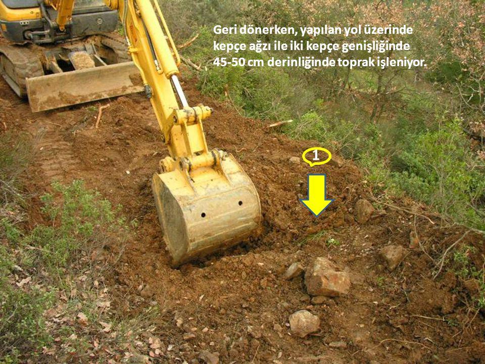 Geri dönerken, yapılan yol üzerinde kepçe ağzı ile iki kepçe genişliğinde 45-50 cm derinliğinde toprak işleniyor.