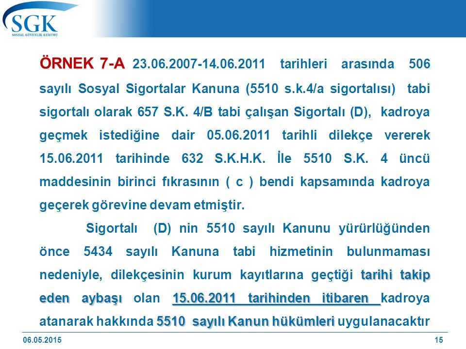 ÖRNEK 7-A 23.06.2007-14.06.2011 tarihleri arasında 506 sayılı Sosyal Sigortalar Kanuna (5510 s.k.4/a sigortalısı) tabi sigortalı olarak 657 S.K. 4/B tabi çalışan Sigortalı (D), kadroya geçmek istediğine dair 05.06.2011 tarihli dilekçe vererek 15.06.2011 tarihinde 632 S.K.H.K. İle 5510 S.K. 4 üncü maddesinin birinci fıkrasının ( c ) bendi kapsamında kadroya geçerek görevine devam etmiştir.