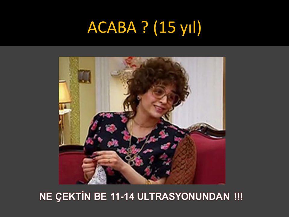 NE ÇEKTİN BE 11-14 ULTRASYONUNDAN !!!