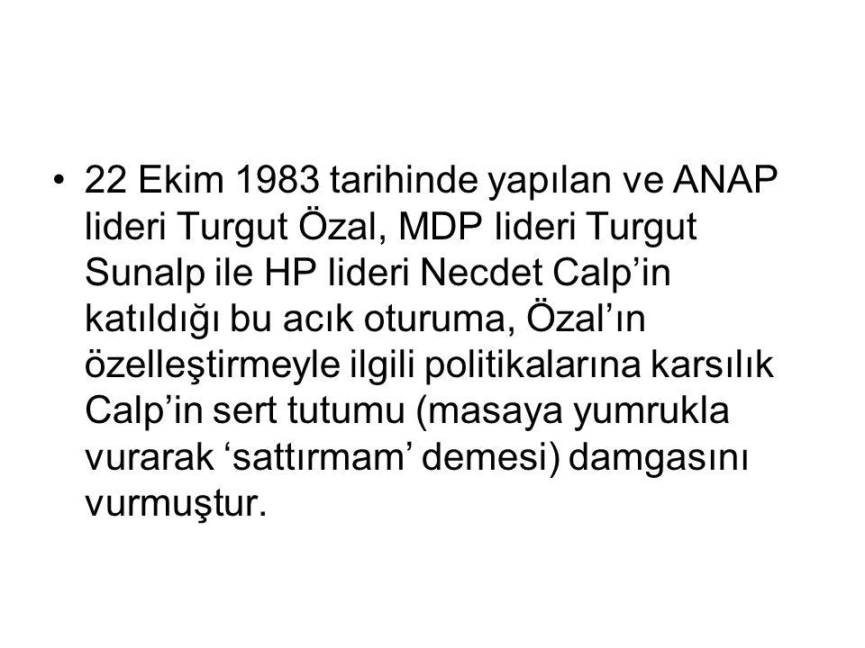22 Ekim 1983 tarihinde yapılan ve ANAP lideri Turgut Özal, MDP lideri Turgut Sunalp ile HP lideri Necdet Calp'in katıldığı bu acık oturuma, Özal'ın özelleştirmeyle ilgili politikalarına karsılık Calp'in sert tutumu (masaya yumrukla vurarak 'sattırmam' demesi) damgasını vurmuştur.