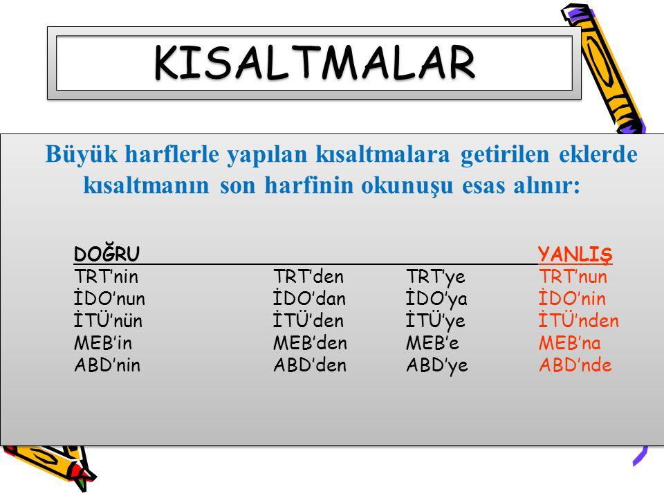 KISALTMALAR Büyük harflerle yapılan kısaltmalara getirilen eklerde kısaltmanın son harfinin okunuşu esas alınır: