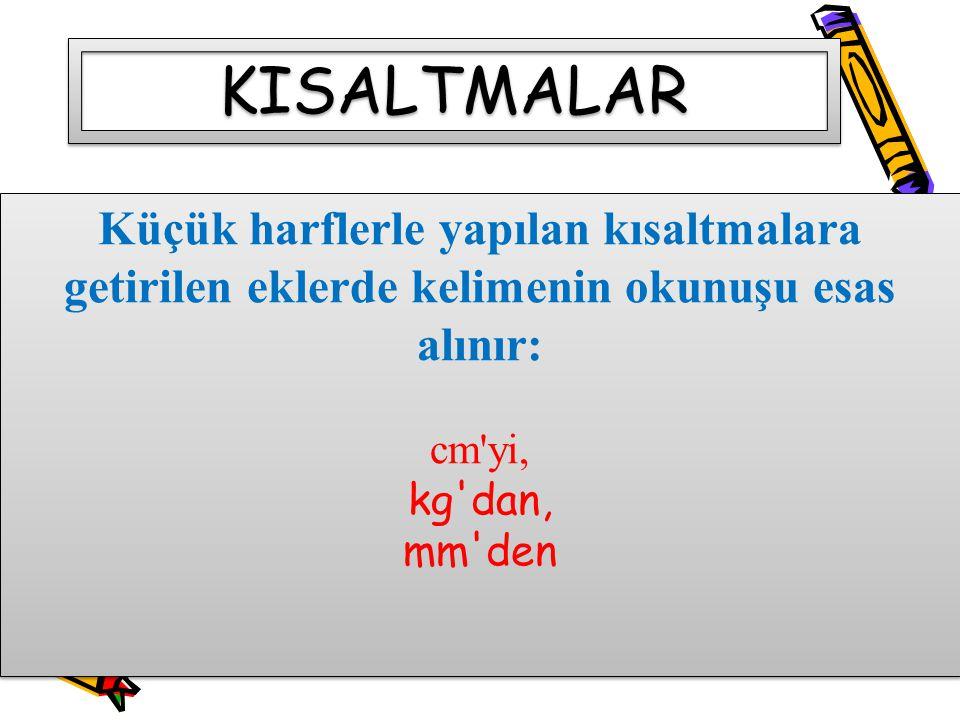 KISALTMALAR Küçük harflerle yapılan kısaltmalara getirilen eklerde kelimenin okunuşu esas alınır: cm yi,