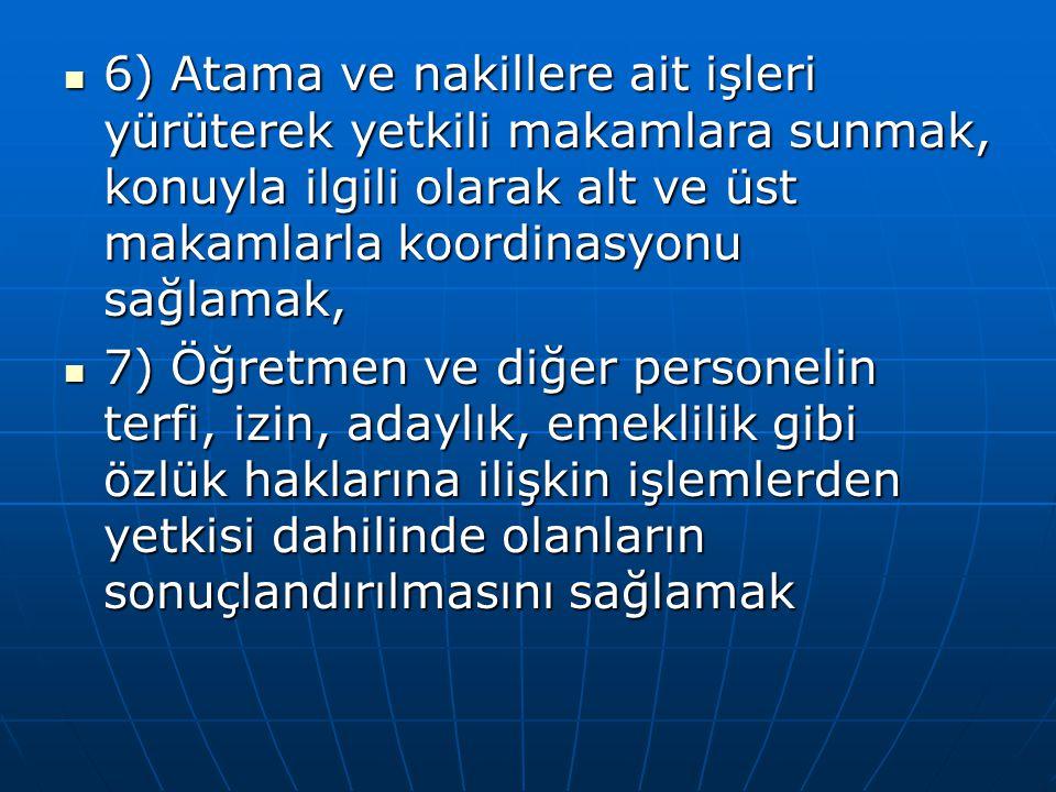 6) Atama ve nakillere ait işleri yürüterek yetkili makamlara sunmak, konuyla ilgili olarak alt ve üst makamlarla koordinasyonu sağlamak,
