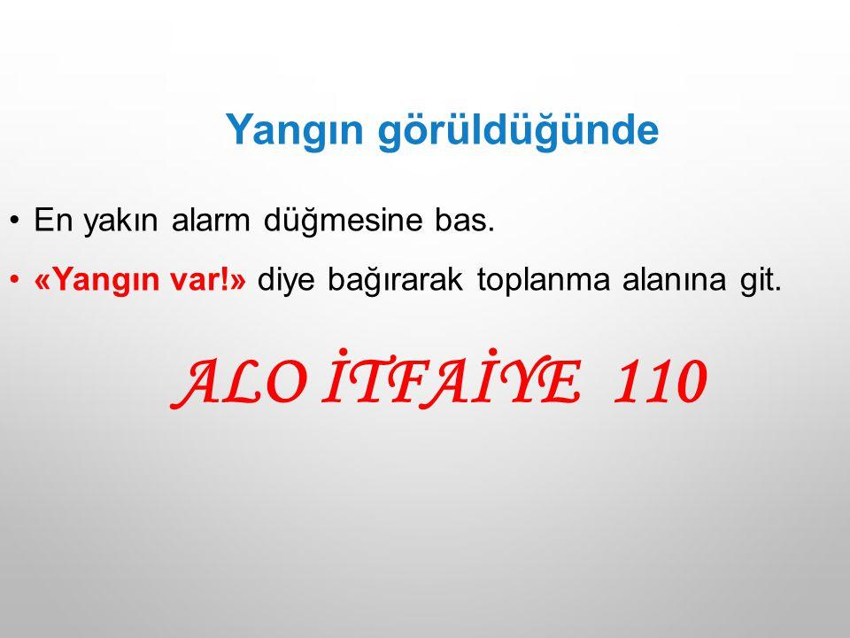 ALO İTFAİYE 110 Yangın görüldüğünde En yakın alarm düğmesine bas.