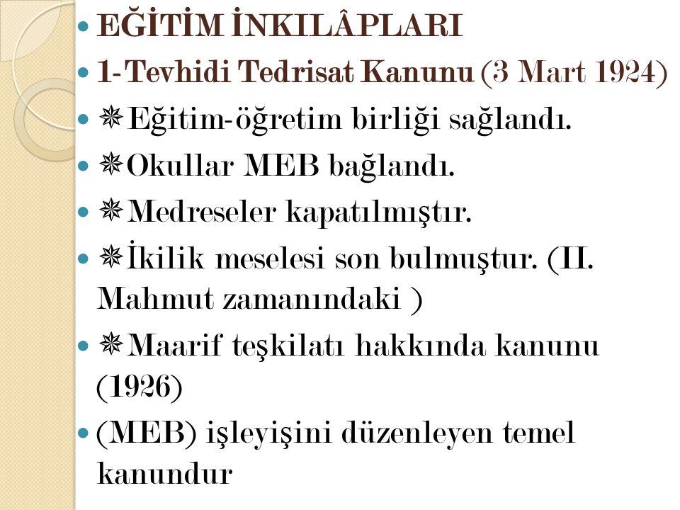 EĞİTİM İNKILÂPLARI 1-Tevhidi Tedrisat Kanunu (3 Mart 1924) Eğitim-öğretim birliği sağlandı. Okullar MEB bağlandı.