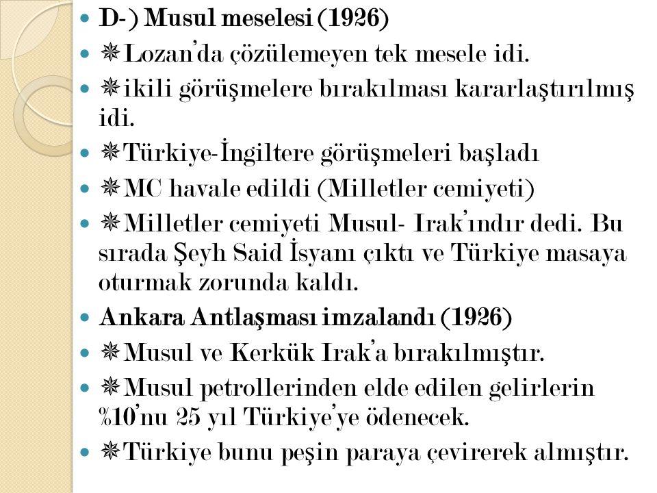 D-) Musul meselesi (1926) Lozan'da çözülemeyen tek mesele idi. ikili görüşmelere bırakılması kararlaştırılmış idi.