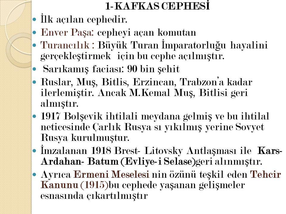 1-KAFKAS CEPHESİ İlk açılan cephedir. Enver Paşa: cepheyi açan komutan.