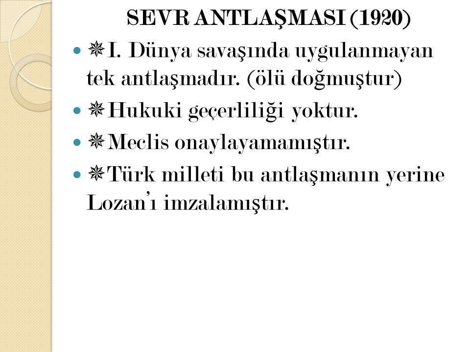 SEVR ANTLAŞMASI (1920) I. Dünya savaşında uygulanmayan tek antlaşmadır. (ölü doğmuştur) Hukuki geçerliliği yoktur.