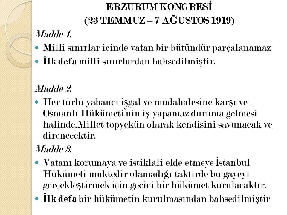 ERZURUM KONGRESİ (23 TEMMUZ – 7 AĞUSTOS 1919) Madde 1. Milli sınırlar içinde vatan bir bütündür parçalanamaz.