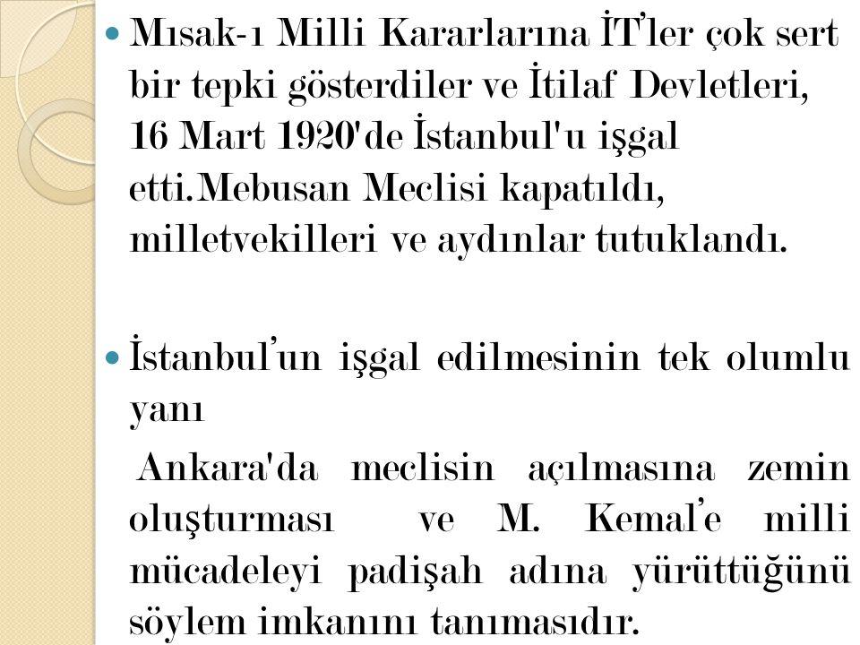 Mısak-ı Milli Kararlarına İT'ler çok sert bir tepki gösterdiler ve İtilaf Devletleri, 16 Mart 1920 de İstanbul u işgal etti.Mebusan Meclisi kapatıldı, milletvekilleri ve aydınlar tutuklandı.