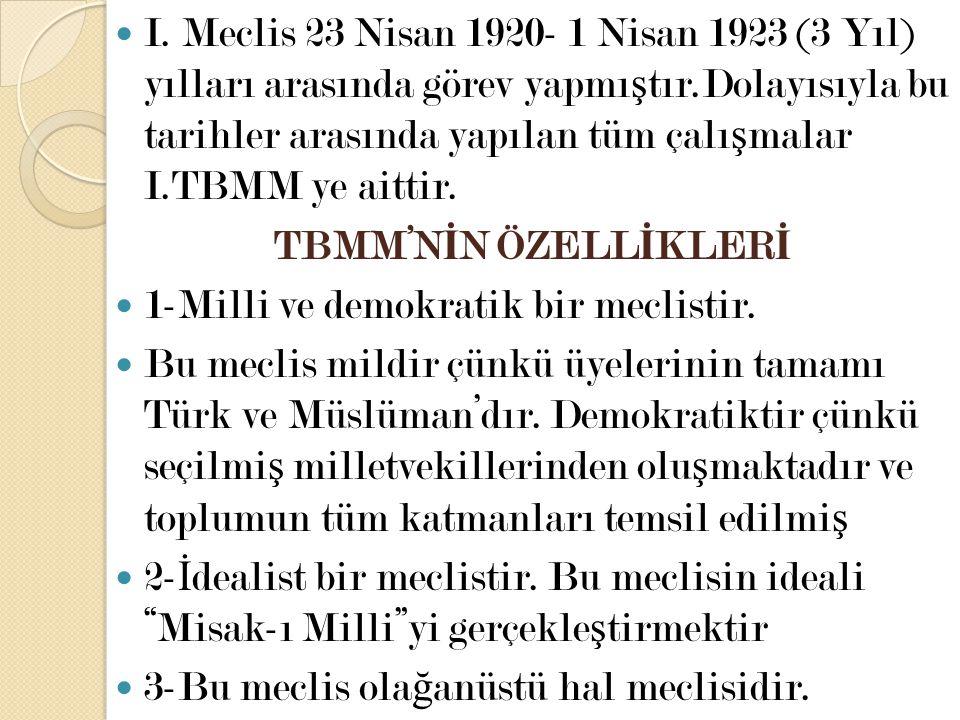 I. Meclis 23 Nisan 1920- 1 Nisan 1923 (3 Yıl) yılları arasında görev yapmıştır.Dolayısıyla bu tarihler arasında yapılan tüm çalışmalar I.TBMM ye aittir.