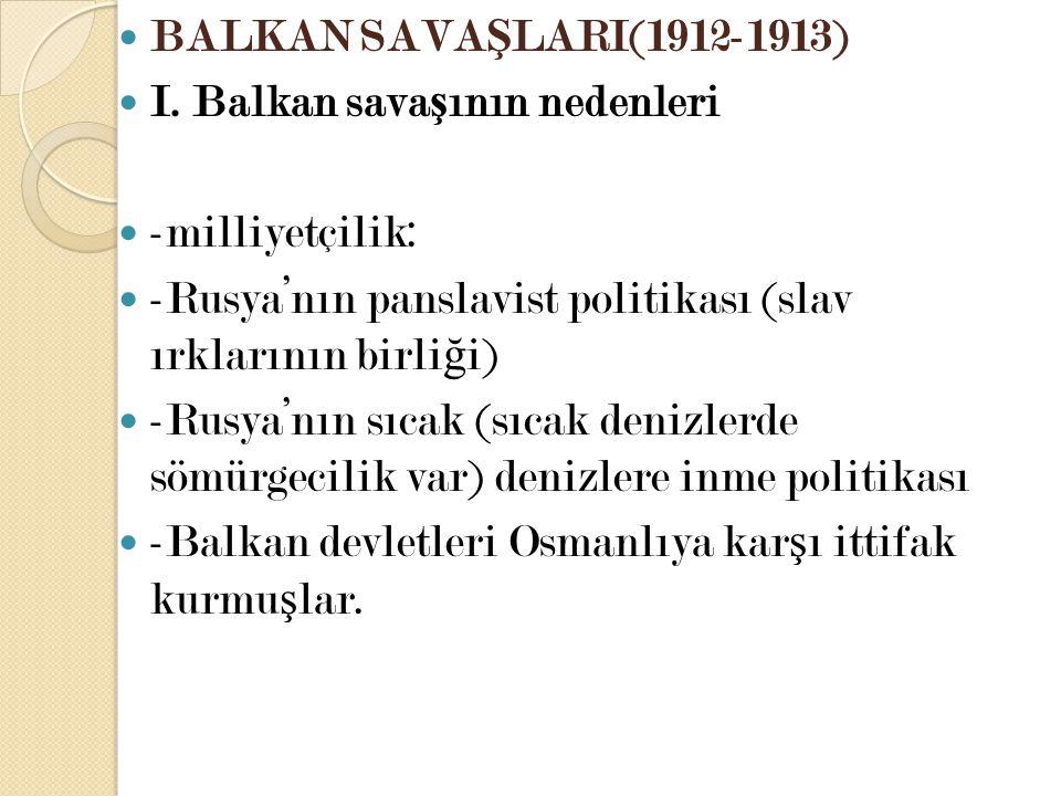BALKAN SAVAŞLARI(1912-1913) I. Balkan savaşının nedenleri. -milliyetçilik: -Rusya'nın panslavist politikası (slav ırklarının birliği)