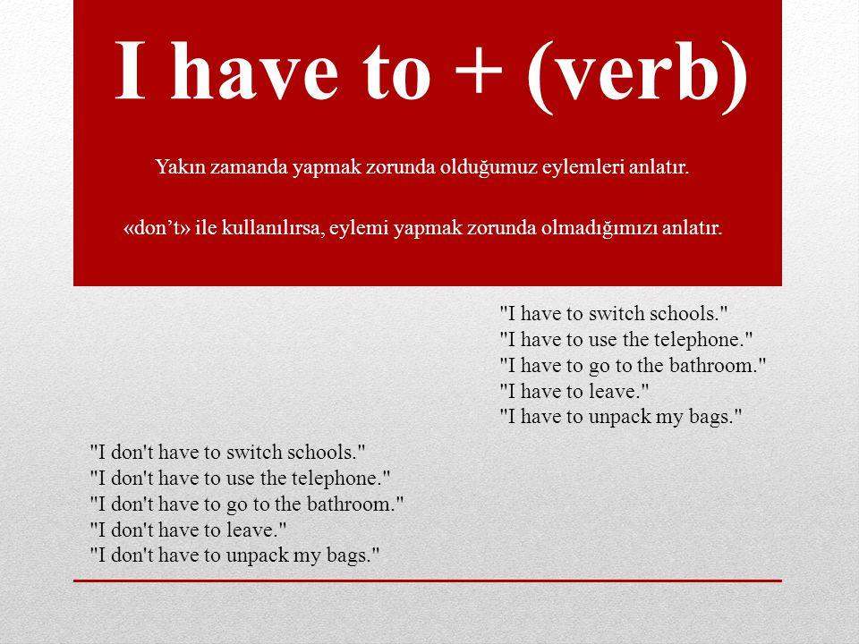 I have to + (verb) Yakın zamanda yapmak zorunda olduğumuz eylemleri anlatır. «don't» ile kullanılırsa, eylemi yapmak zorunda olmadığımızı anlatır.