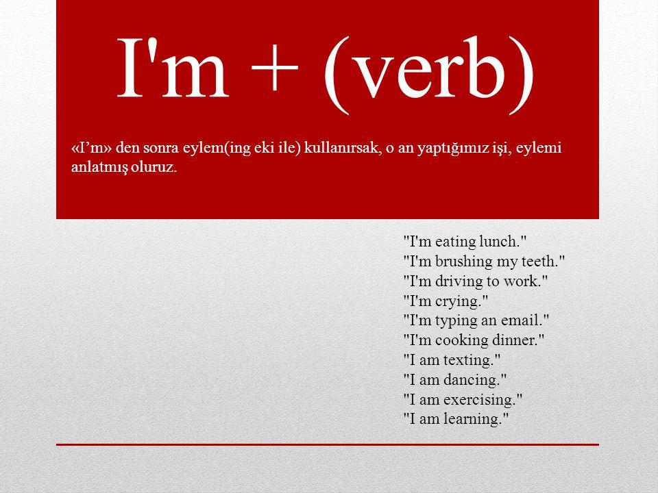 I m + (verb) «I'm» den sonra eylem(ing eki ile) kullanırsak, o an yaptığımız işi, eylemi anlatmış oluruz.