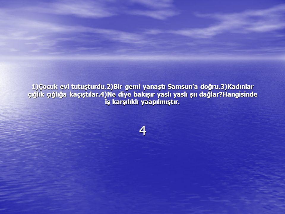 1)Çocuk evi tutuşturdu. 2)Bir gemi yanaştı Samsun'a doğru