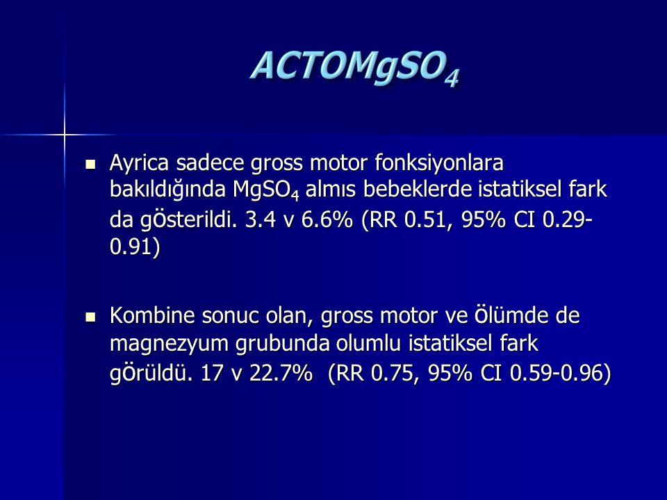 Ayrica sadece gross motor fonksiyonlara bakıldığında MgSO4 almıs bebeklerde istatiksel fark da gösterildi. 3.4 v 6.6% (RR 0.51, 95% CI 0.29-0.91)