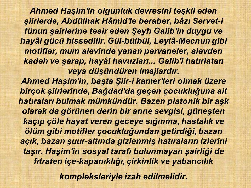 Ahmed Haşim in olgunluk devresini teşkil eden şiirlerde, Abdülhak Hâmid le beraber, bâzı Servet-i fünun şairlerine tesir eden Şeyh Galib in duygu ve hayâl gücü hissedilir.