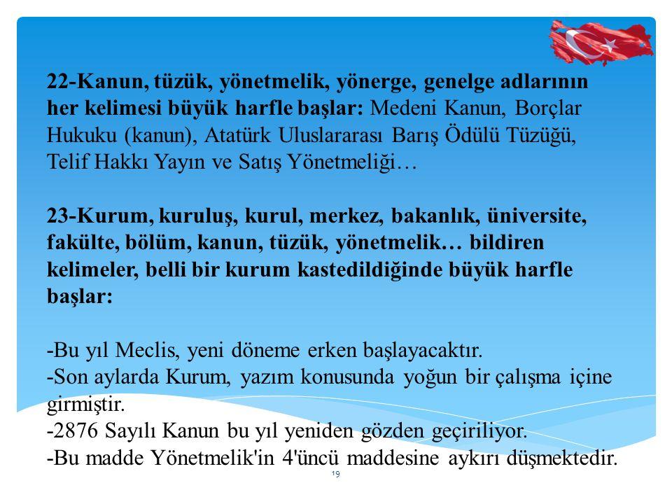 22-Kanun, tüzük, yönetmelik, yönerge, genelge adlarının her kelimesi büyük harfle başlar: Medeni Kanun, Borçlar Hukuku (kanun), Atatürk Uluslararası Barış Ödülü Tüzüğü, Telif Hakkı Yayın ve Satış Yönetmeliği…