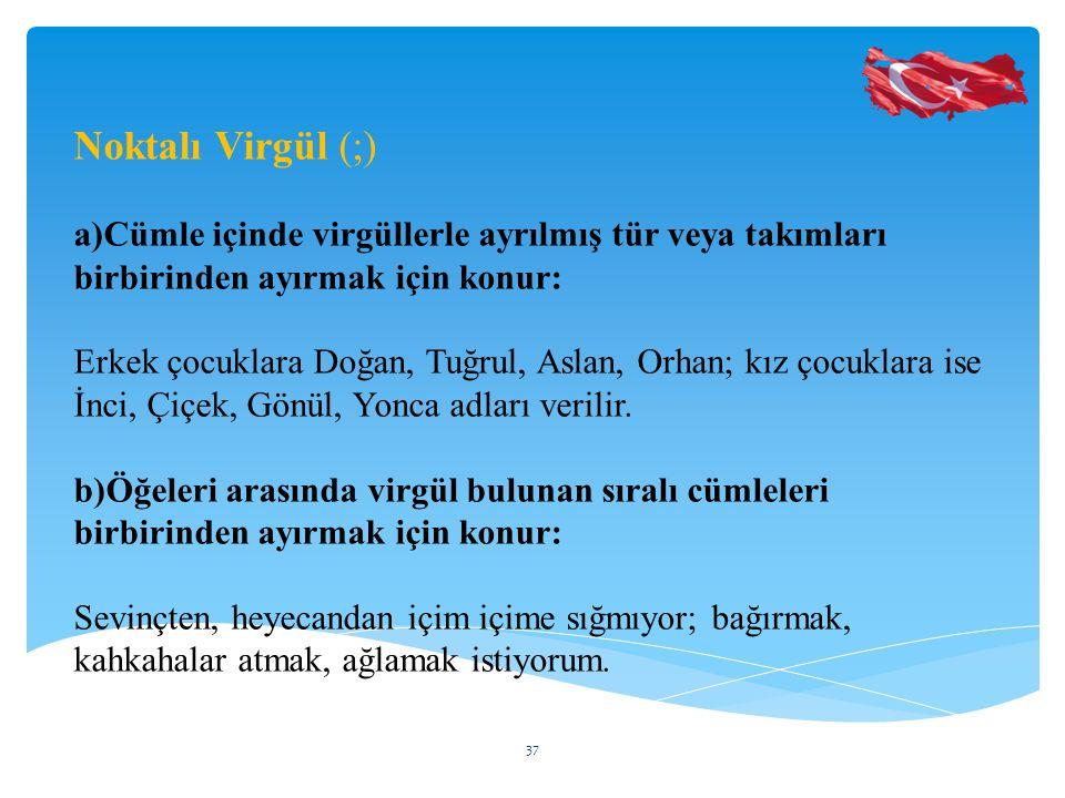 Noktalı Virgül (;) a)Cümle içinde virgüllerle ayrılmış tür veya takımları birbirinden ayırmak için konur: