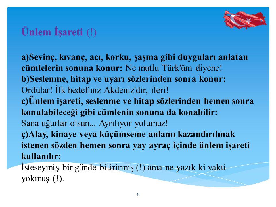 Ünlem İşareti (!) a)Sevinç, kıvanç, acı, korku, şaşma gibi duyguları anlatan cümlelerin sonuna konur: Ne mutlu Türk üm diyene!