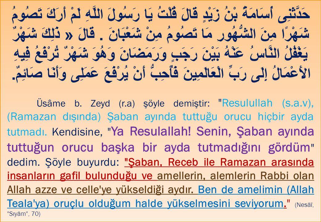 حَدَّثَنِى أُسَامَةُ بْنُ زَيْدٍ قَالَ قُلْتُ يَا رَسُولَ اللَّهِ لَمْ أَرَكَ تَصُومُ شَهْرًا مِنَ الشُّهُورِ مَا تَصُومُ مِنْ شَعْبَانَ . قَالَ « ذَلِكَ شَهْرٌ يَغْفُلُ النَّاسُ عَنْهُ بَيْنَ رَجَبٍ وَرَمَضَانَ وَهُوَ شَهْرٌ تُرْفَعُ فِيهِ الأَعْمَالُ إِلَى رَبِّ الْعَالَمِينَ فَأُحِبُّ أَنْ يُرْفَعَ عَمَلِى وَأَنَا صَائِمٌ.