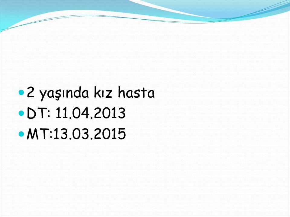 2 yaşında kız hasta DT: 11.04.2013 MT:13.03.2015