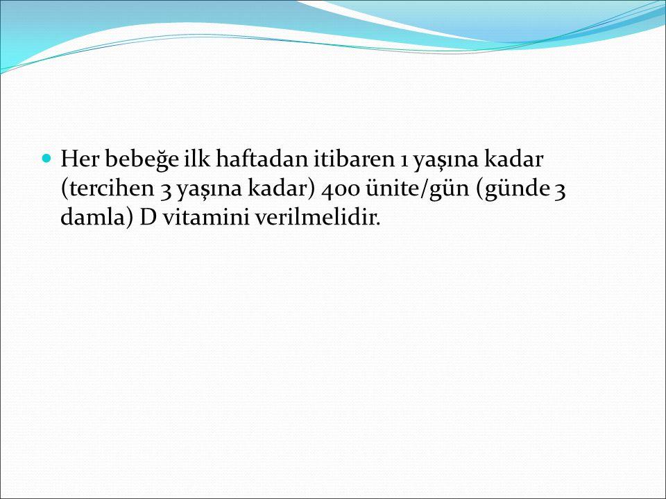 Her bebeğe ilk haftadan itibaren 1 yaşına kadar (tercihen 3 yaşına kadar) 400 ünite/gün (günde 3 damla) D vitamini verilmelidir.