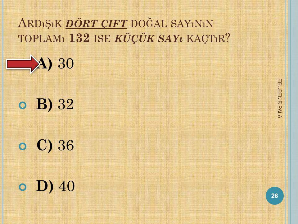 Ardışık dört çift doğal sayının toplamı 132 ise küçük sayı kaçtır