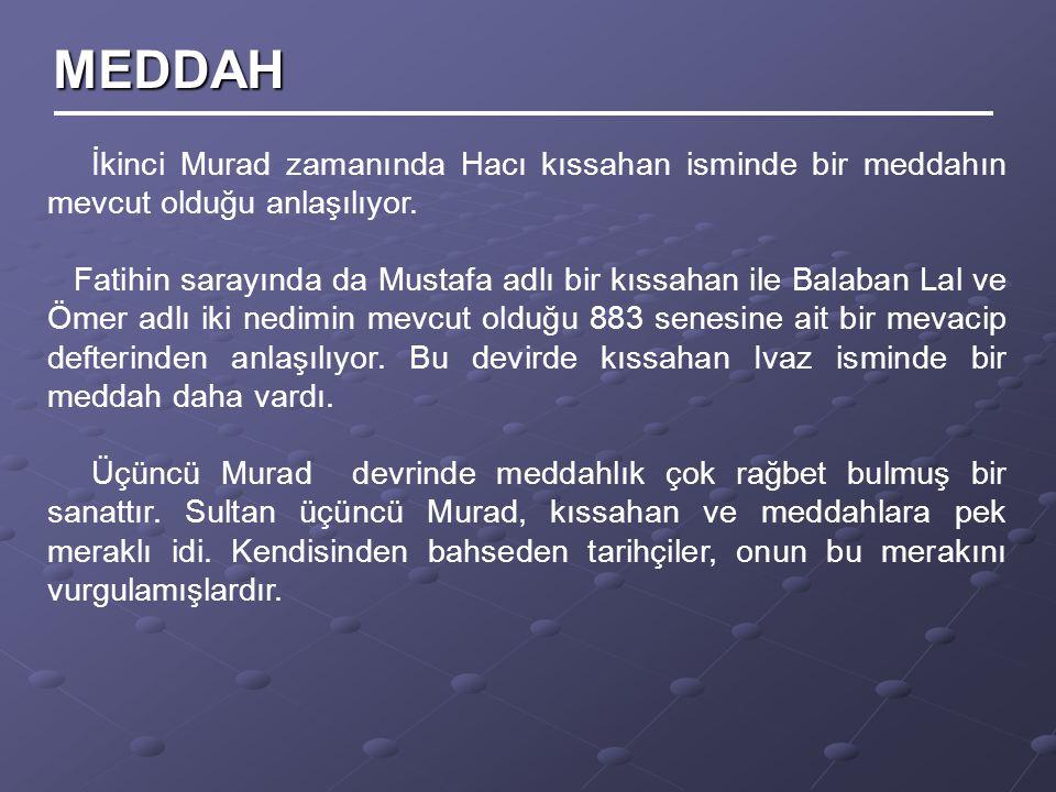 MEDDAH İkinci Murad zamanında Hacı kıssahan isminde bir meddahın mevcut olduğu anlaşılıyor.