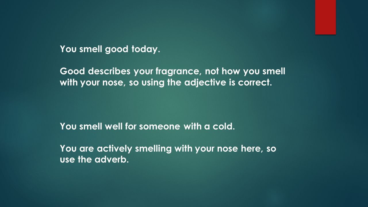 You smell good today. Good describes your fragrance, not how you smell with your nose, so using the adjective is correct.