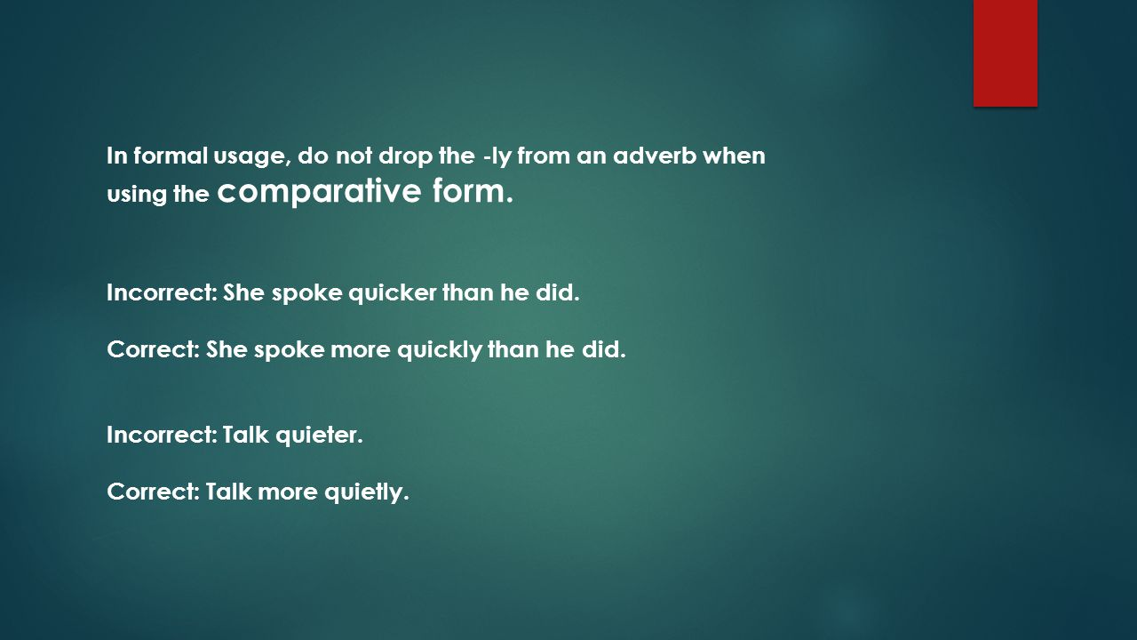 In formal usage, do not drop the -ly from an adverb when using the comparative form.