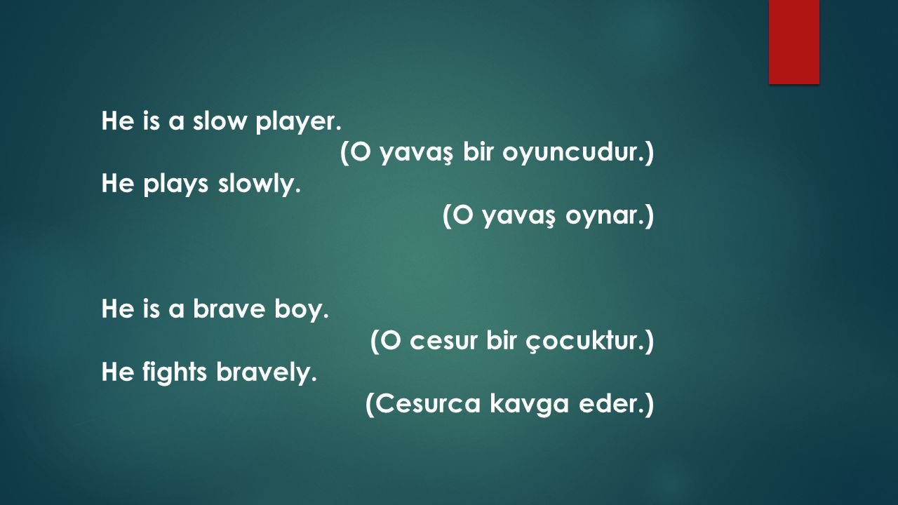 He is a slow player. (O yavaş bir oyuncudur.) He plays slowly. (O yavaş oynar.) He is a brave boy.